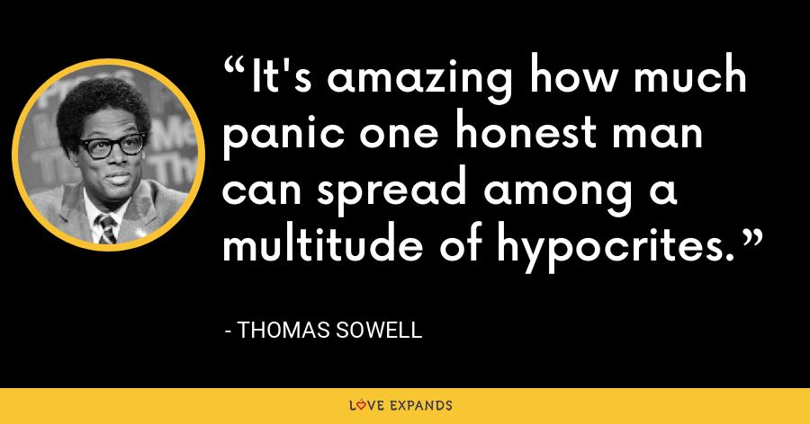 It's amazing how much panic one honest man can spread among a multitude of hypocrites. - Thomas Sowell