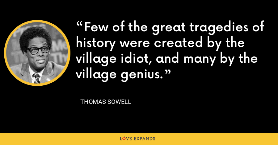 Few of the great tragedies of history were created by the village idiot, and many by the village genius. - Thomas Sowell