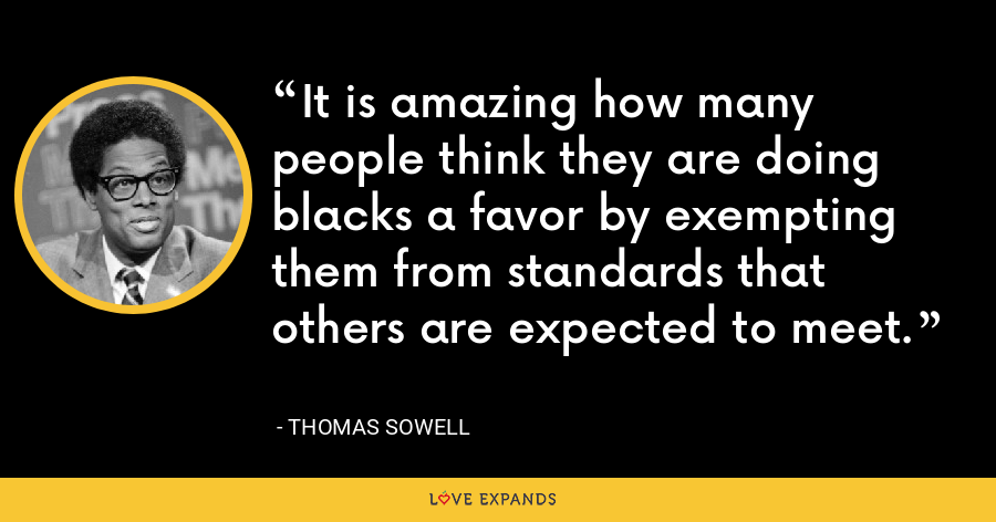 It is amazing how many people think they are doing blacks a favor by exempting them from standards that others are expected to meet. - Thomas Sowell