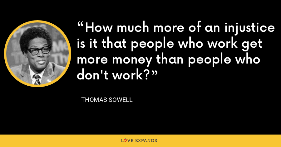 How much more of an injustice is it that people who work get more money than people who don't work? - Thomas Sowell