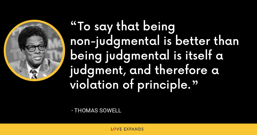 To say that being non-judgmental is better than being judgmental is itself a judgment, and therefore a violation of principle. - Thomas Sowell