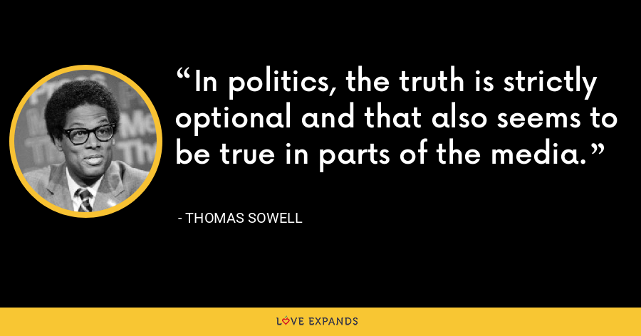 In politics, the truth is strictly optional and that also seems to be true in parts of the media. - Thomas Sowell
