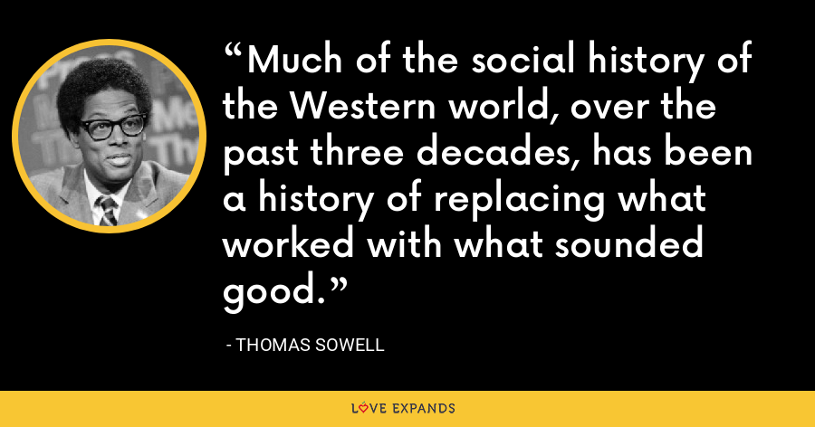 Much of the social history of the Western world, over the past three decades, has been a history of replacing what worked with what sounded good. - Thomas Sowell