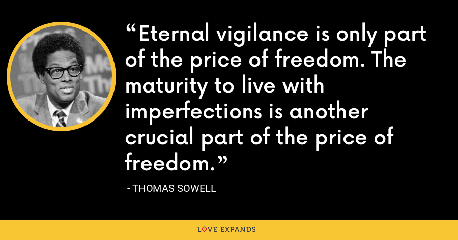 Eternal vigilance is only part of the price of freedom. The maturity to live with imperfections is another crucial part of the price of freedom. - Thomas Sowell