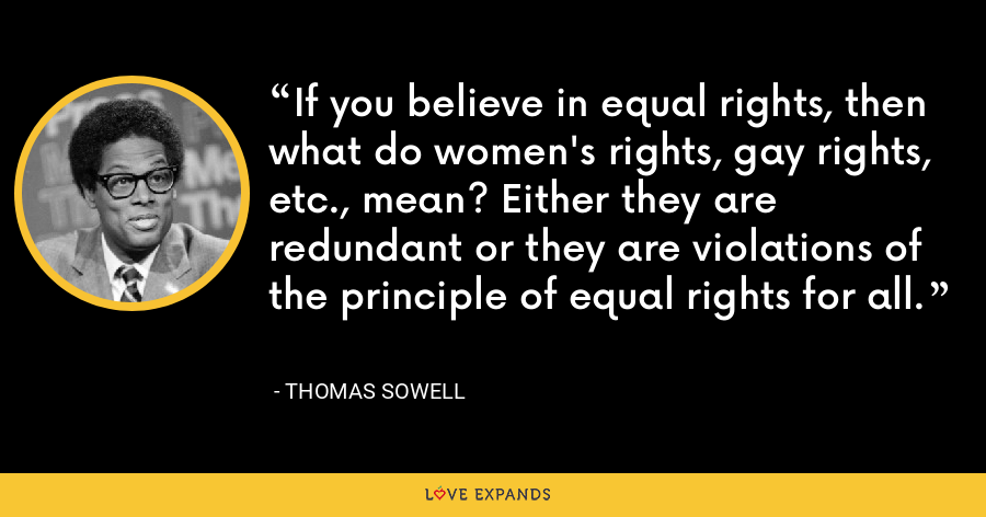 If you believe in equal rights, then what do women's rights, gay rights, etc., mean? Either they are redundant or they are violations of the principle of equal rights for all. - Thomas Sowell