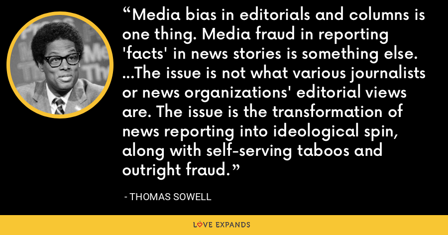 Media bias in editorials and columns is one thing. Media fraud in reporting 'facts' in news stories is something else. ...The issue is not what various journalists or news organizations' editorial views are. The issue is the transformation of news reporting into ideological spin, along with self-serving taboos and outright fraud. - Thomas Sowell