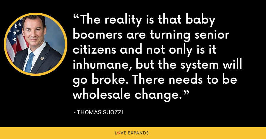 The reality is that baby boomers are turning senior citizens and not only is it inhumane, but the system will go broke. There needs to be wholesale change. - Thomas Suozzi