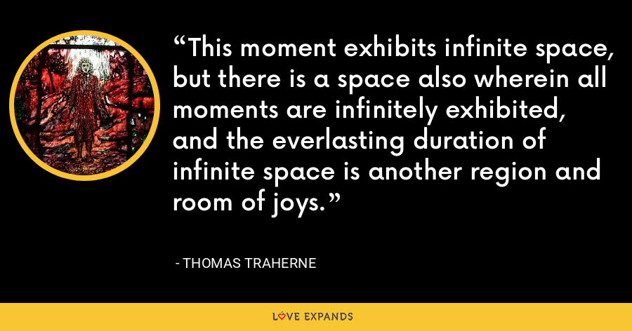 This moment exhibits infinite space, but there is a space also wherein all moments are infinitely exhibited, and the everlasting duration of infinite space is another region and room of joys. - Thomas Traherne