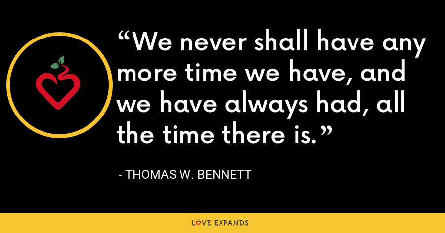 We never shall have any more time we have, and we have always had, all the time there is. - Thomas W. Bennett