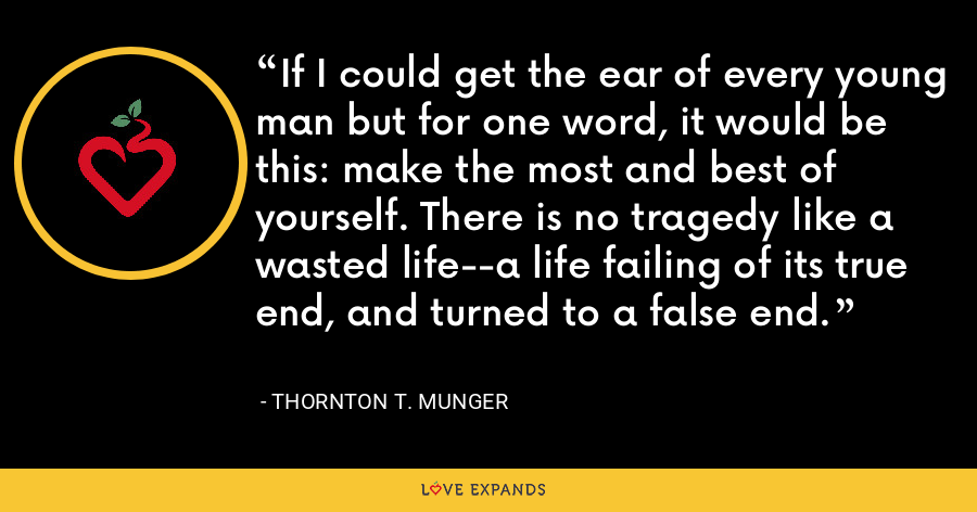 If I could get the ear of every young man but for one word, it would be this: make the most and best of yourself. There is no tragedy like a wasted life--a life failing of its true end, and turned to a false end. - Thornton T. Munger
