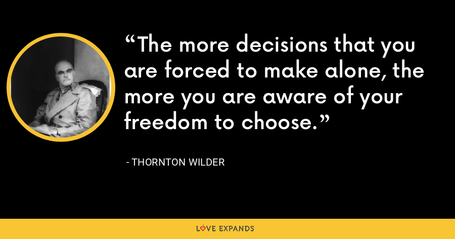 The more decisions that you are forced to make alone, the more you are aware of your freedom to choose. - Thornton Wilder