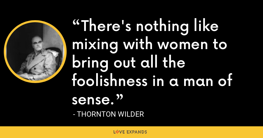 There's nothing like mixing with women to bring out all the foolishness in a man of sense. - Thornton Wilder