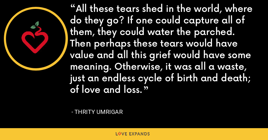All these tears shed in the world, where do they go? If one could capture all of them, they could water the parched. Then perhaps these tears would have value and all this grief would have some meaning. Otherwise, it was all a waste, just an endless cycle of birth and death; of love and loss. - Thrity Umrigar