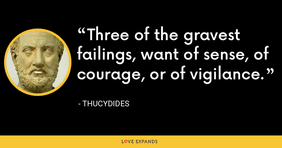 Three of the gravest failings, want of sense, of courage, or of vigilance. - Thucydides