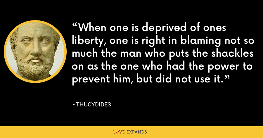 When one is deprived of ones liberty, one is right in blaming not so much the man who puts the shackles on as the one who had the power to prevent him, but did not use it. - Thucydides