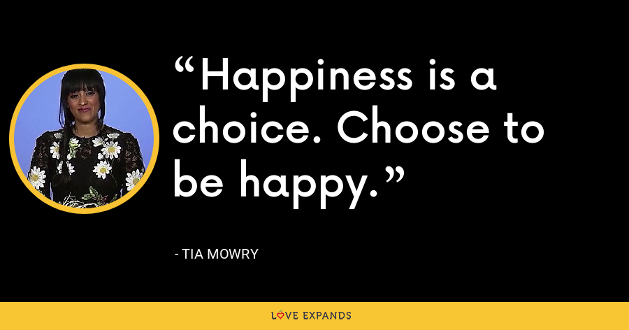 Happiness is a choice. Choose to be happy. - Tia Mowry