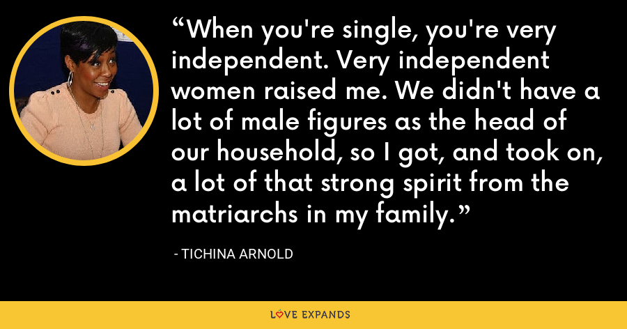 When you're single, you're very independent. Very independent women raised me. We didn't have a lot of male figures as the head of our household, so I got, and took on, a lot of that strong spirit from the matriarchs in my family. - Tichina Arnold