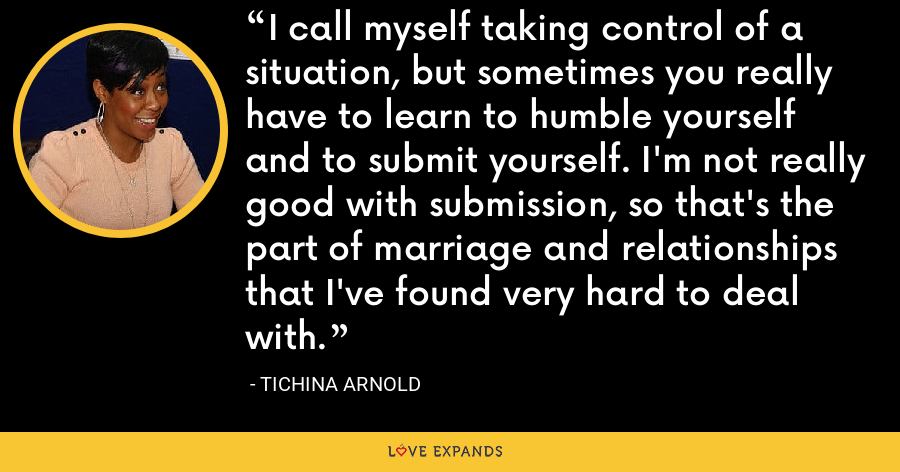 I call myself taking control of a situation, but sometimes you really have to learn to humble yourself and to submit yourself. I'm not really good with submission, so that's the part of marriage and relationships that I've found very hard to deal with. - Tichina Arnold