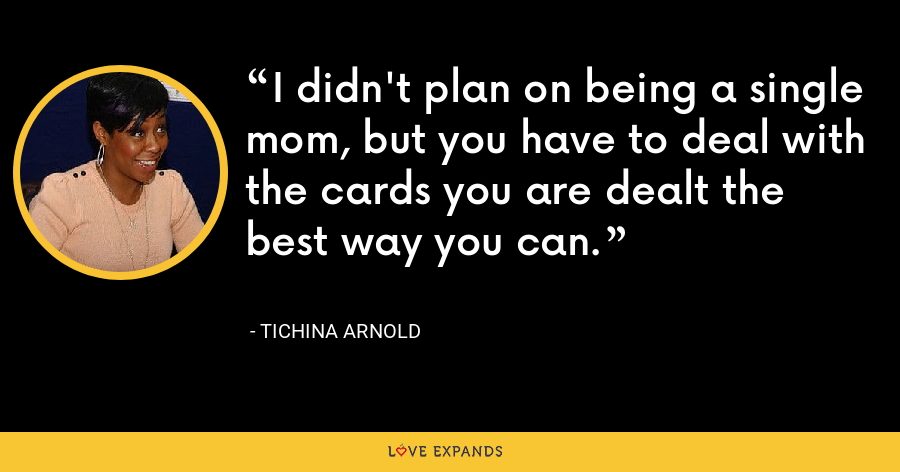 I didn't plan on being a single mom, but you have to deal with the cards you are dealt the best way you can. - Tichina Arnold