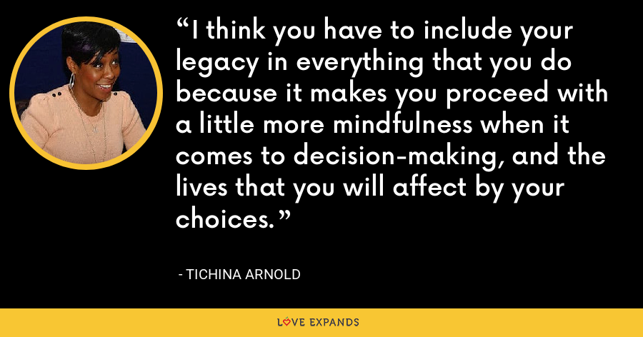 I think you have to include your legacy in everything that you do because it makes you proceed with a little more mindfulness when it comes to decision-making, and the lives that you will affect by your choices. - Tichina Arnold