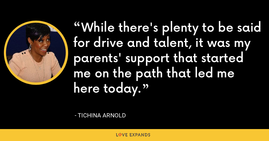 While there's plenty to be said for drive and talent, it was my parents' support that started me on the path that led me here today. - Tichina Arnold