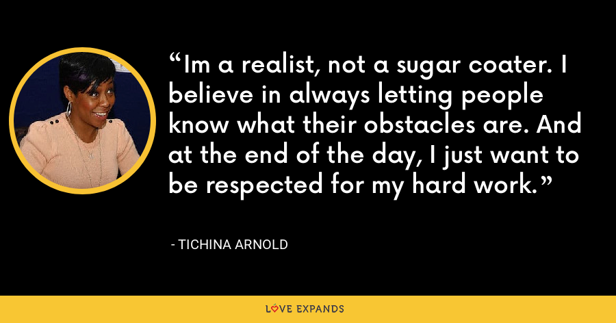Im a realist, not a sugar coater. I believe in always letting people know what their obstacles are. And at the end of the day, I just want to be respected for my hard work. - Tichina Arnold