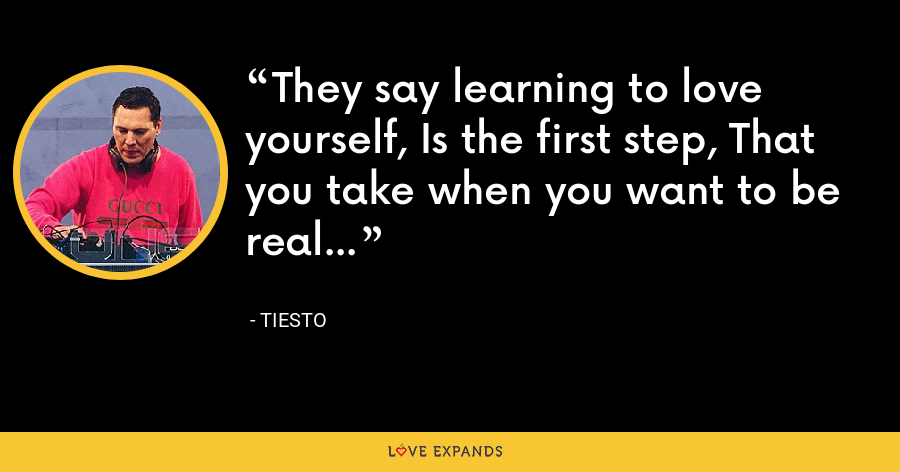 They say learning to love yourself, Is the first step, That you take when you want to be real... - Tiesto