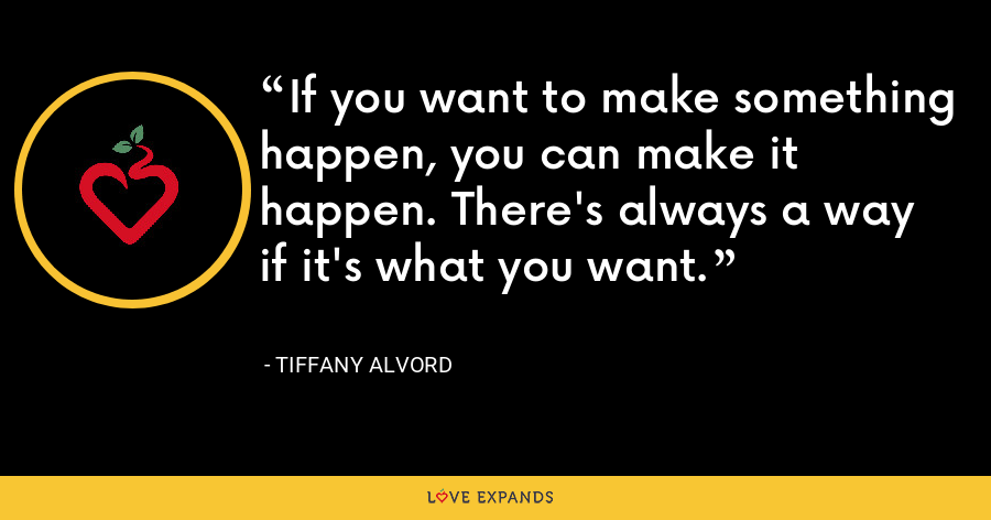 If you want to make something happen, you can make it happen. There's always a way if it's what you want. - Tiffany Alvord