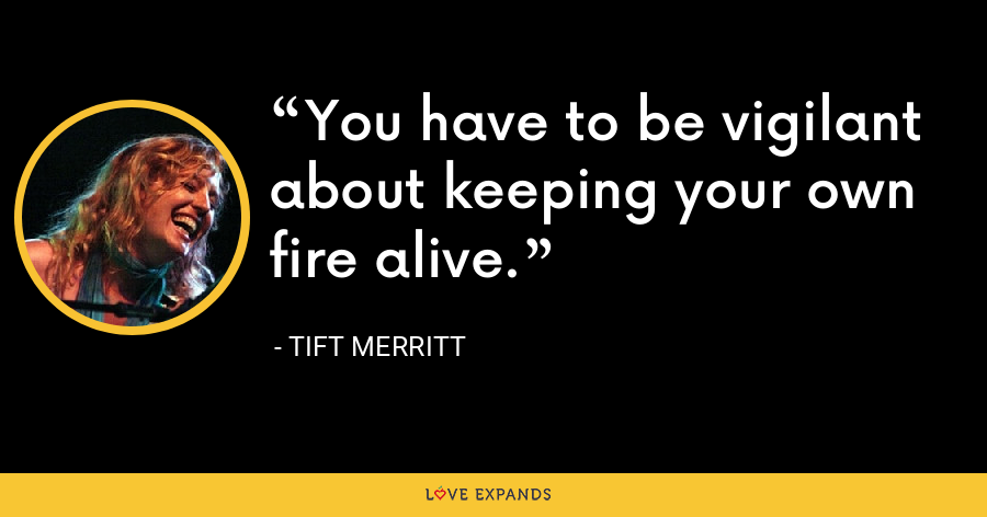 You have to be vigilant about keeping your own fire alive. - Tift Merritt