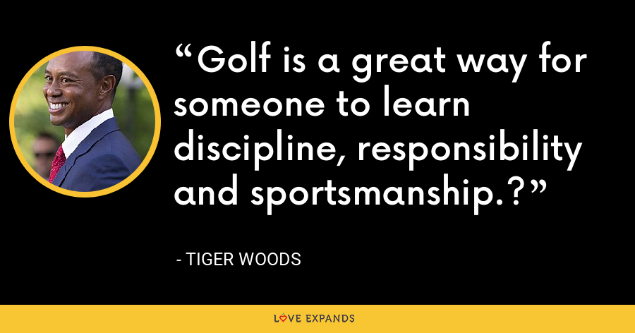 Golf is a great way for someone to learn discipline, responsibility and sportsmanship.? - Tiger Woods