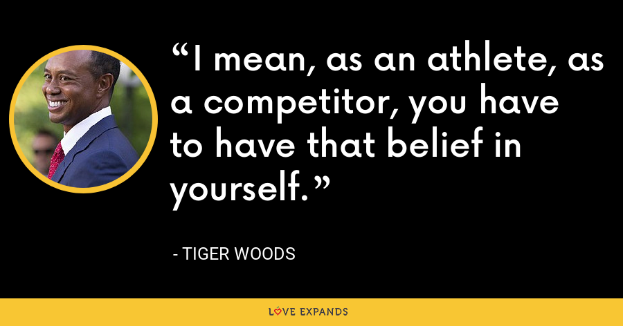 I mean, as an athlete, as a competitor, you have to have that belief in yourself. - Tiger Woods