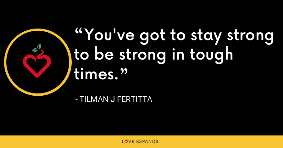You've got to stay strong to be strong in tough times. - Tilman J Fertitta