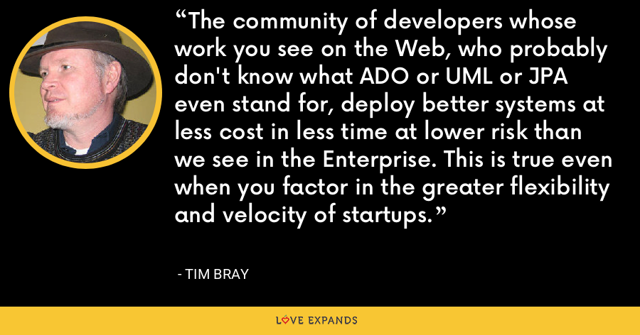 The community of developers whose work you see on the Web, who probably don't know what ADO or UML or JPA even stand for, deploy better systems at less cost in less time at lower risk than we see in the Enterprise. This is true even when you factor in the greater flexibility and velocity of startups. - Tim Bray