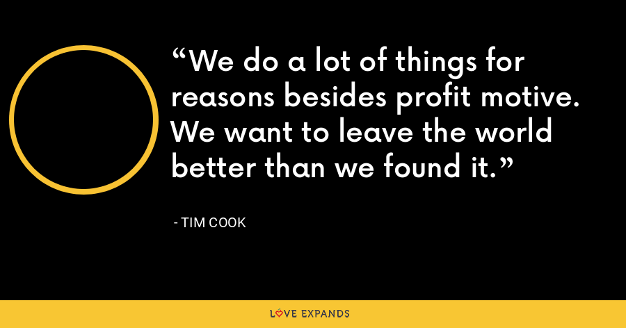We do a lot of things for reasons besides profit motive. We want to leave the world better than we found it. - Tim Cook