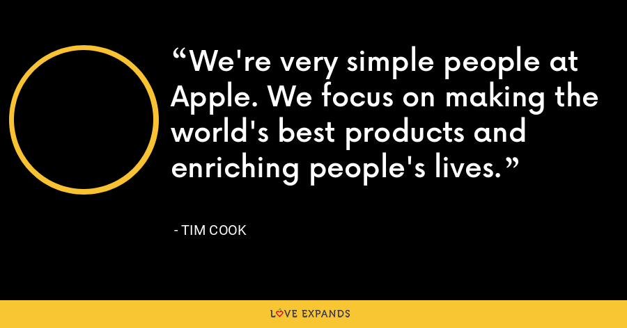 We're very simple people at Apple. We focus on making the world's best products and enriching people's lives. - Tim Cook
