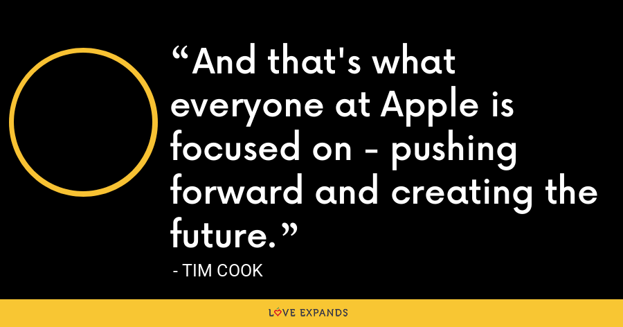 And that's what everyone at Apple is focused on - pushing forward and creating the future. - Tim Cook