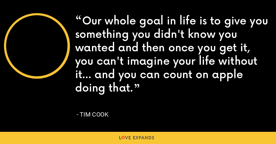Our whole goal in life is to give you something you didn't know you wanted and then once you get it, you can't imagine your life without it… and you can count on apple doing that. - Tim Cook