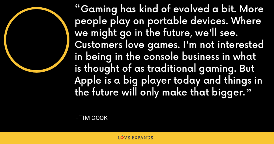 Gaming has kind of evolved a bit. More people play on portable devices. Where we might go in the future, we'll see. Customers love games. I'm not interested in being in the console business in what is thought of as traditional gaming. But Apple is a big player today and things in the future will only make that bigger. - Tim Cook