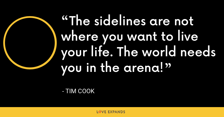 The sidelines are not where you want to live your life. The world needs you in the arena! - Tim Cook