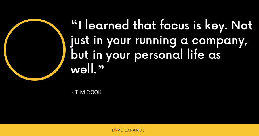 I learned that focus is key. Not just in your running a company, but in your personal life as well. - Tim Cook