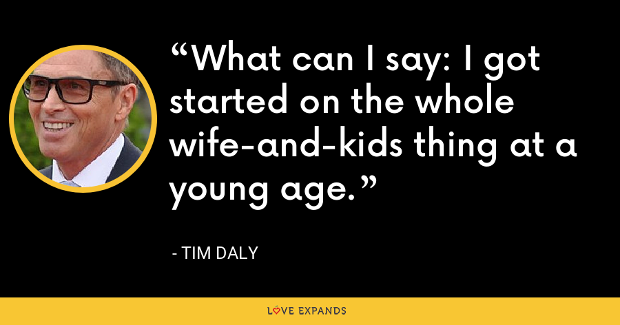 What can I say: I got started on the whole wife-and-kids thing at a young age. - Tim Daly