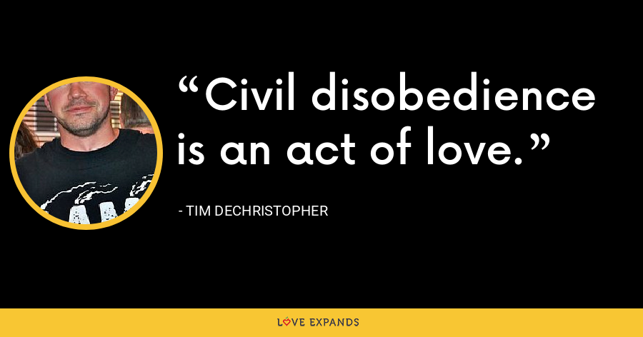 Civil disobedience is an act of love. - Tim DeChristopher