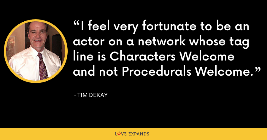 I feel very fortunate to be an actor on a network whose tag line is Characters Welcome and not Procedurals Welcome. - Tim DeKay