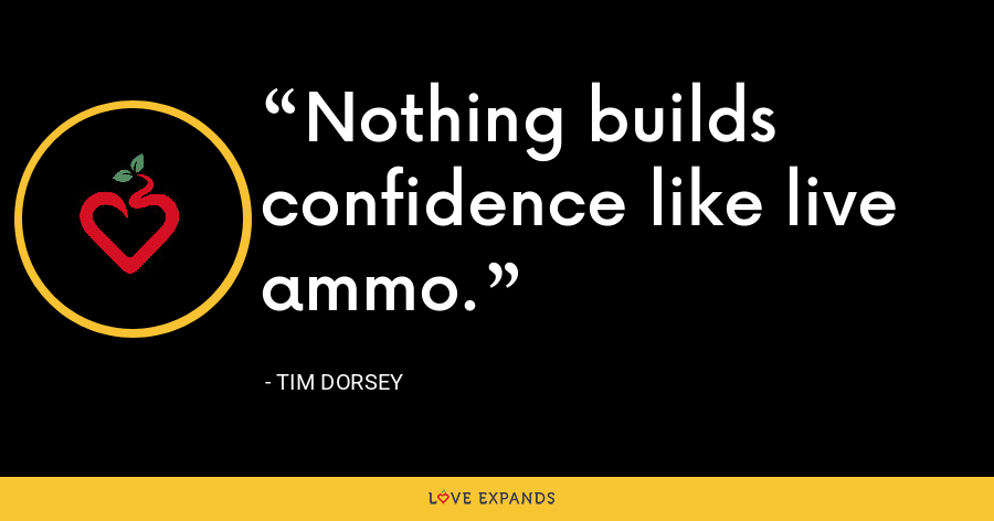 Nothing builds confidence like live ammo. - Tim Dorsey