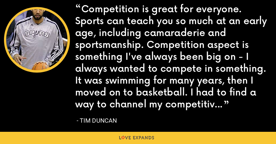 Competition is great for everyone. Sports can teach you so much at an early age, including camaraderie and sportsmanship. Competition aspect is something I've always been big on - I always wanted to compete in something. It was swimming for many years, then I moved on to basketball. I had to find a way to channel my competitive energy, so I'm lucky that basketball worked out for me. - Tim Duncan