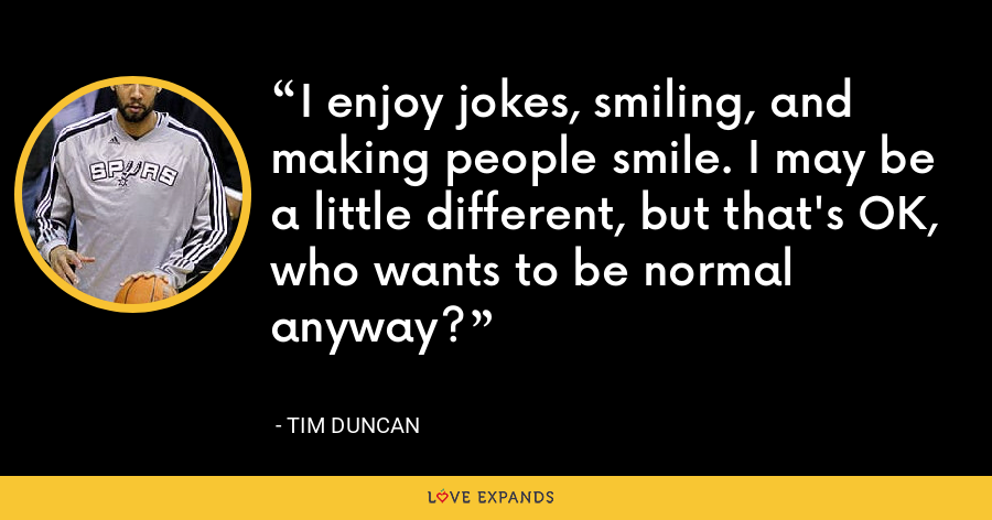 I enjoy jokes, smiling, and making people smile. I may be a little different, but that's OK, who wants to be normal anyway? - Tim Duncan