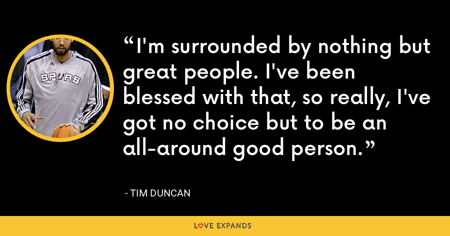 I'm surrounded by nothing but great people. I've been blessed with that, so really, I've got no choice but to be an all-around good person. - Tim Duncan