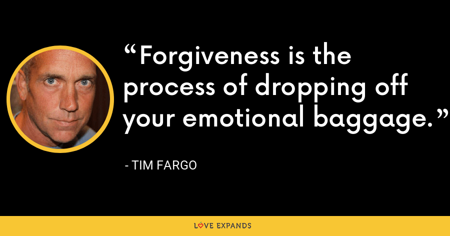 Forgiveness is the process of dropping off your emotional baggage. - Tim Fargo