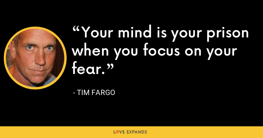 Your mind is your prison when you focus on your fear. - Tim Fargo