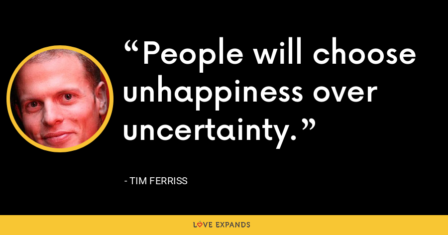 People will choose unhappiness over uncertainty. - Tim Ferriss